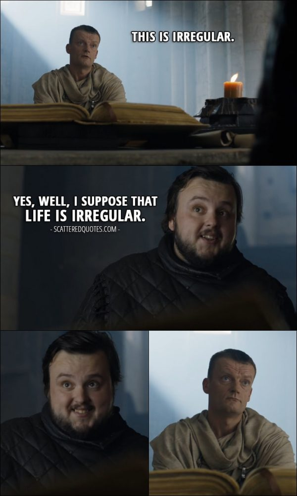 Quote from Game of Thrones 6x10 - Citadel maester: This is irregular. Samwell Tarly: Yes, well, I suppose that life is irregular.