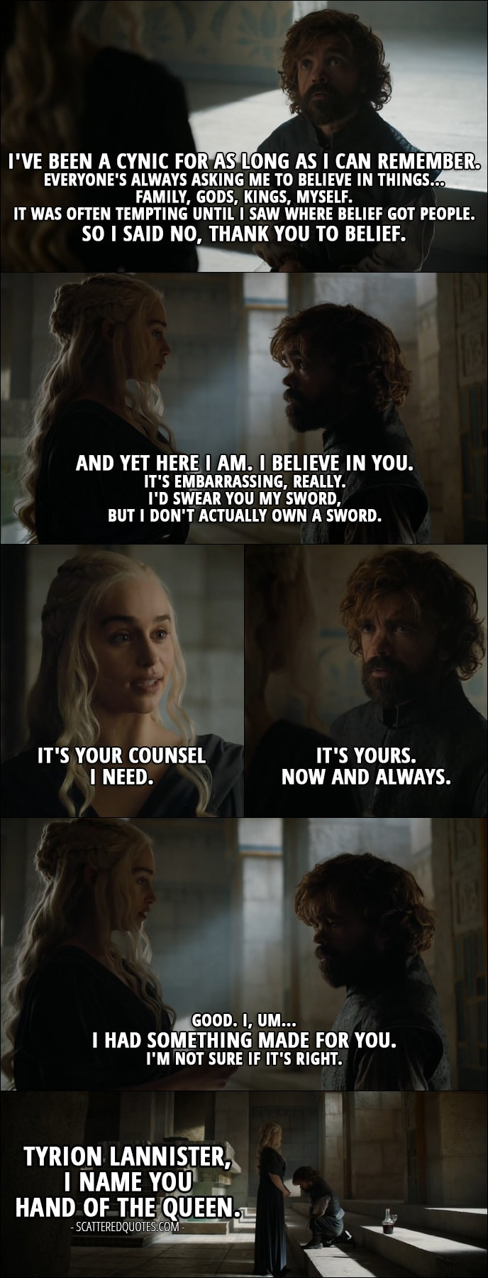 Quote from Game of Thrones 6x10 - Tyrion Lannister: I've been a cynic for as long as I can remember. Everyone's always asking me to believe in things... family, gods, kings, myself. It was often tempting until I saw where belief got people. So I said no, thank you to belief. And yet here I am. I believe in you. It's embarrassing, really. I'd swear you my sword, but I don't actually own a sword. Daenerys Targaryen: It's your counsel I need. Tyrion Lannister: It's yours. Now and always. Daenerys Targaryen: Good. I, um... I had something made for you. I'm not sure if it's right. Tyrion Lannister, I name you Hand of the Queen.