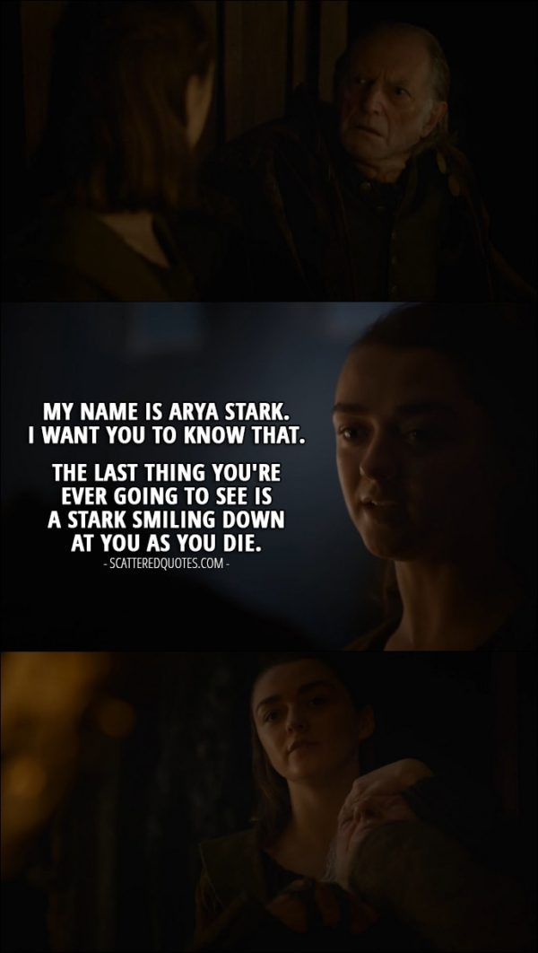 Quote from Game of Thrones 6x10 - (Arya's wearing a face pretending to be a serving girl) Walder Frey: Where are my damn moron sons? Black Walder and Lothar promised to be here by midday. Arya Stark: They're here, my lord. Walder Frey: Well, what are they doing, trimming their cunt hairs? Tell them to come here now. Arya Stark: But they're already here, my lord. Here, my lord. (shows him the food she prepared for him) They weren't easy to carve. Especially Black Walder. (Arya takes down the face) Walder Frey: What... Arya Stark: My name is Arya Stark. I want you to know that. The last thing you're ever going to see is a Stark smiling down at you as you die.