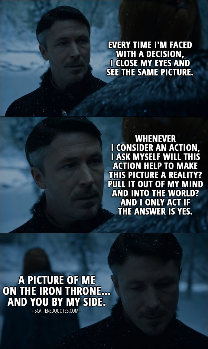 Quote from Game of Thrones 6x10 - Petyr Baelish (to Sansa): Every time I'm faced with a decision, I close my eyes and see the same picture. Whenever I consider an action, I ask myself will this action help to make this picture a reality? Pull it out of my mind and into the world? And I only act if the answer is yes. A picture of me on the Iron Throne... and you by my side.
