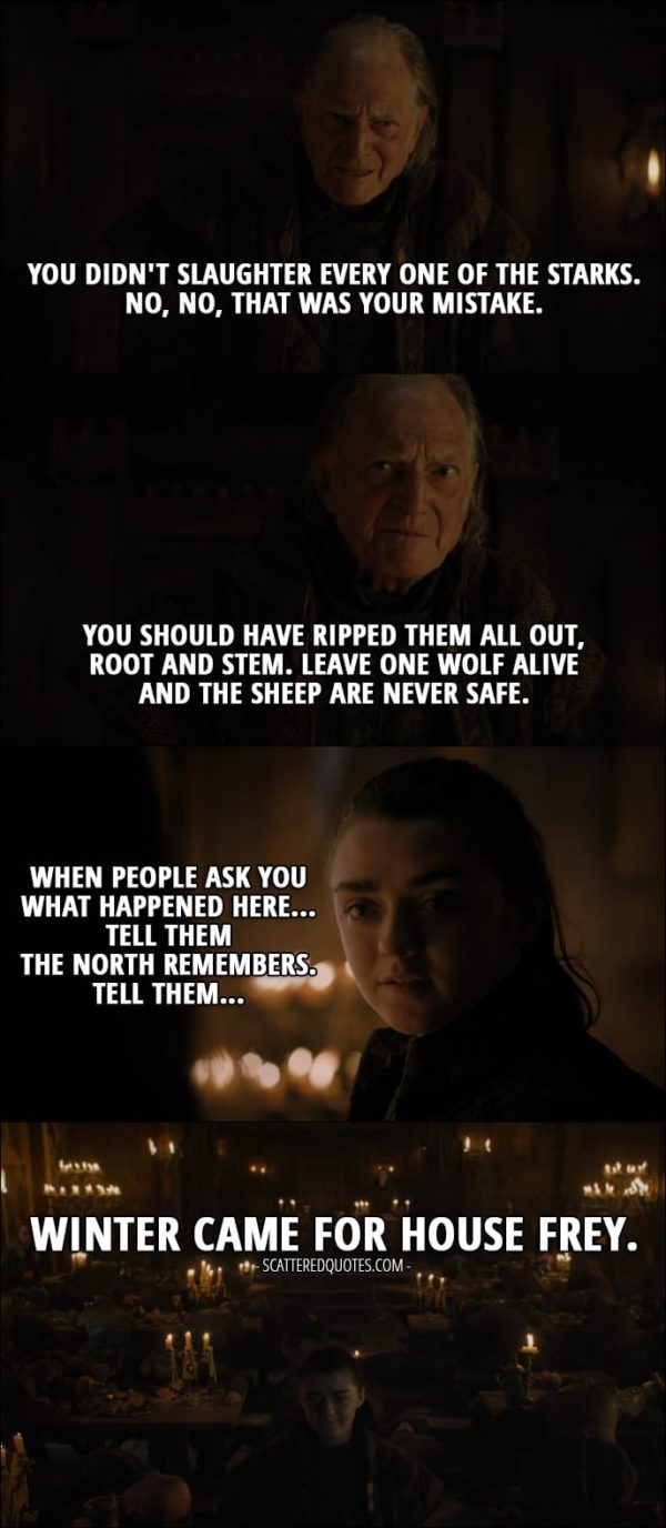Quote from Game of Thrones 7x01 - Arya Stark (with Walder's face on): You didn't slaughter every one of the Starks. No, no, that was your mistake. You should have ripped them all out, root and stem. Leave one wolf alive and the sheep are never safe. (Every men is poisoned by the wine and Arya reveals herself) Arya Stark (to Walder's wife): When people ask you what happened here... tell them the North remembers. Tell them winter came for House Frey.