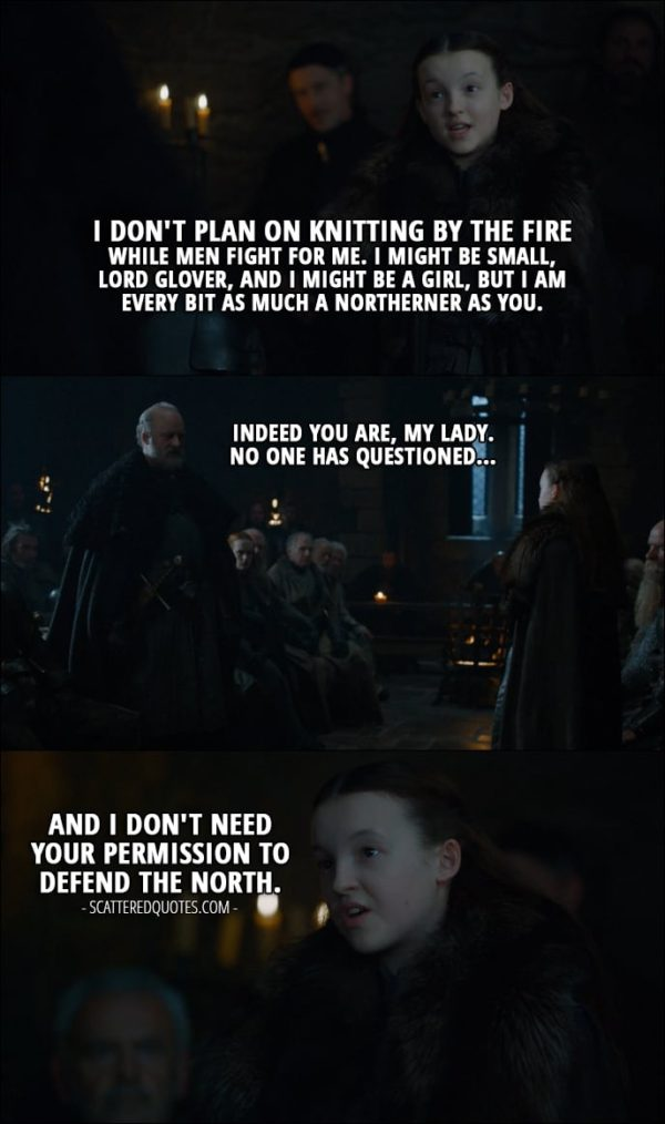 Quote from Game of Thrones 7x01 - Lyanna Mormont: I don't plan on knitting by the fire while men fight for me. I might be small, Lord Glover, and I might be a girl, but I am every bit as much a Northerner as you. Robett Glover: Indeed you are, my lady. No one has questioned... Lyanna Mormont: And I don't need your permission to defend the North.