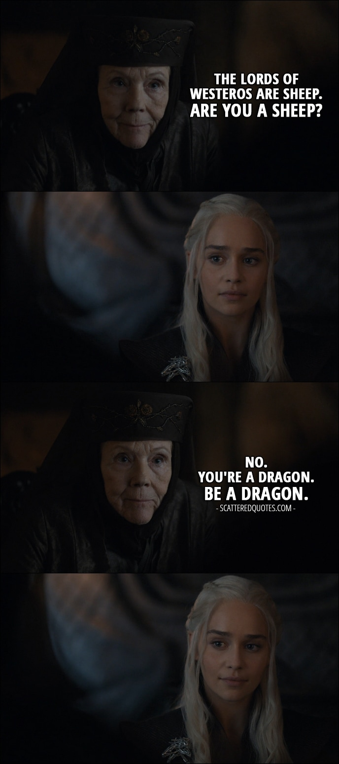 Quote from Game of Thrones 7x02 - Olenna Tyrell (to Daenerys): The lords of Westeros are sheep. Are you a sheep? No. You're a dragon. Be a dragon.