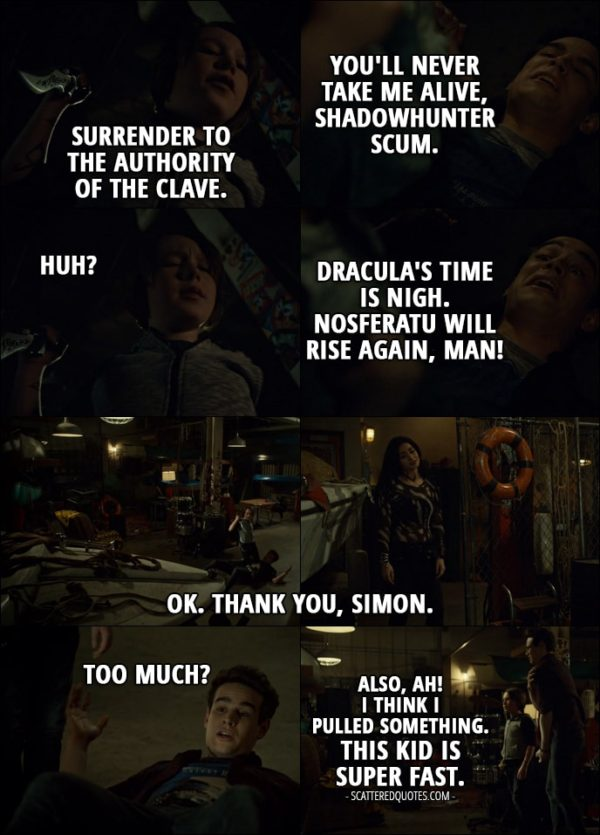 Quote from Shadowhunters 2x17 - Max Lightwood: Surrender to the Authority of the Clave. Simon Lewis: You'll never take me alive, Shadowhunter scum. Max Lightwood: Huh? Simon Lewis: Dracula's time is nigh. Nosferatu will rise again, man! Isabelle Lightwood: OK. Thank you, Simon. Simon Lewis: Too much? Also, ah! I think I pulled something. This kid is super fast.
