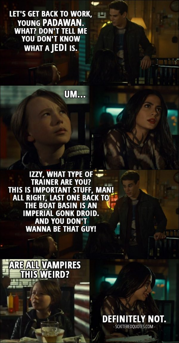 Quote from Shadowhunters 2x17 - Simon Lewis: Let's get back to work, young Padawan. What? Don't tell me you don't know what a Jedi is. Max Lightwood: Um... Simon Lewis: Izzy, what type of trainer are you? This is important stuff, man! All right, last one back to the boat basin is an Imperial Gonk droid. And you don't wanna be that guy! Max Lightwood: Are all vampires this weird? Isabelle Lightwood: Definitely not.