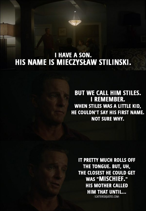 "Quote from Teen Wolf 6x08 - Sheriff Stilinski: I have a son. His name is Mieczysław Stilinski. But we call him Stiles. I remember. When Stiles was a little kid, he couldn't say his first name. Not sure why. It pretty much rolls off the tongue. But, uh, the closest he could get was ""mischief."" His mother called him that until..."