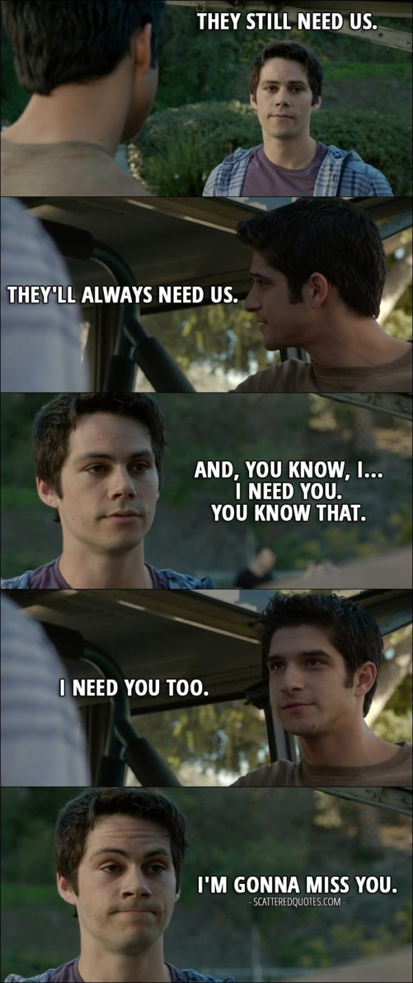 Quote from Teen Wolf 6x10 - Stiles Stilinski: They still need us. Scott McCall: They'll always need us. Stiles Stilinski: And, you know, I... I need you. You know that. Scott McCall: I need you too. Stiles Stilinski: I'm gonna miss you.