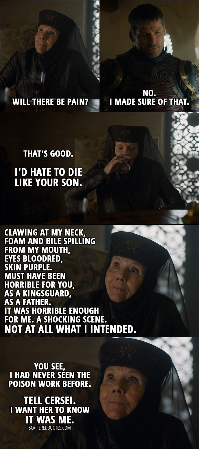 Quote from Game of Thrones 7x03 - Olenna Tyrell: Will there be pain? (meaning after taking the poison Jaime's given her) Jaime Lannister: No. I made sure of that. Olenna Tyrell: That's good. I'd hate to die like your son. Clawing at my neck, foam and bile spilling from my mouth, eyes bloodred, skin purple. Must have been horrible for you, as a Kingsguard, as a father. It was horrible enough for me. A shocking scene. Not at all what I intended. You see, I had never seen the poison work before. Tell Cersei. I want her to know it was me.