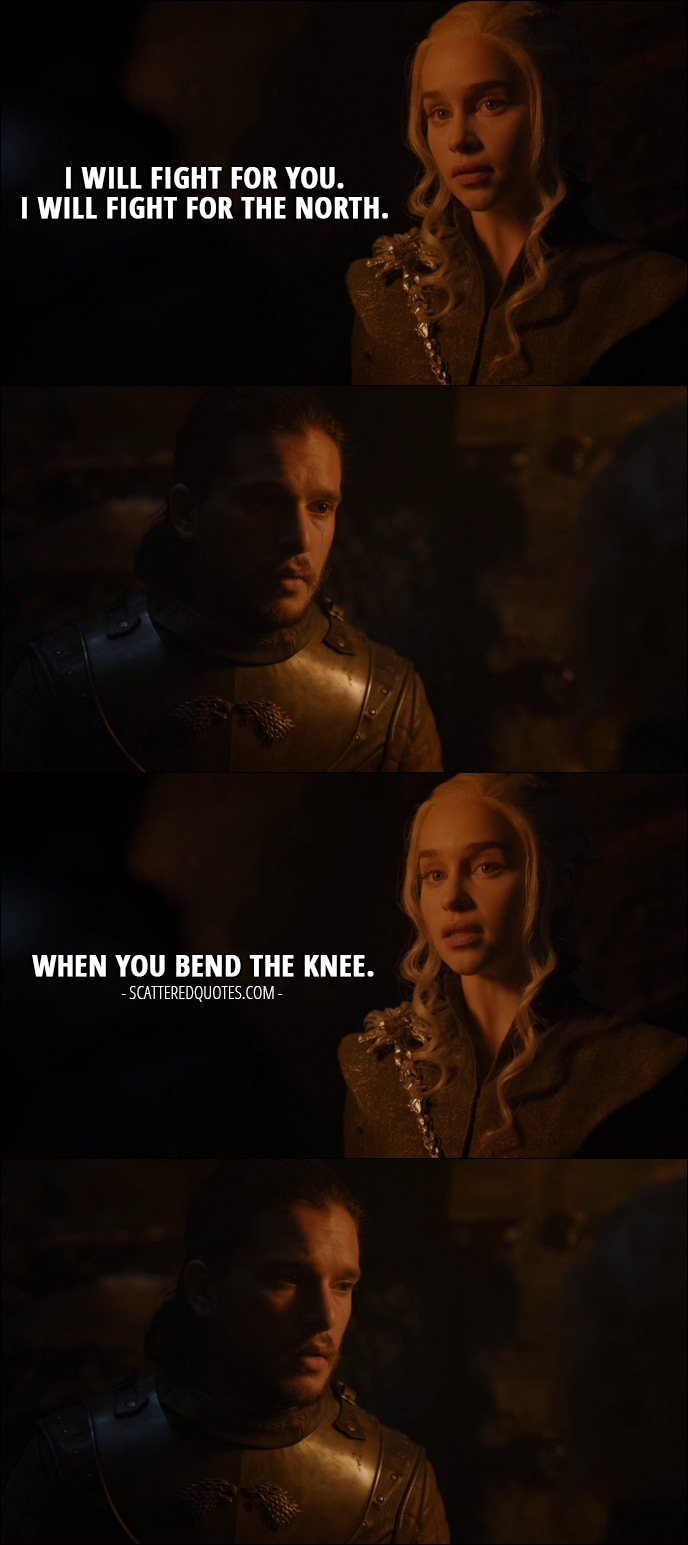 Quote from Game of Thrones 7x04 - Daenerys Targaryen (to Jon): I will fight for you. I will fight for the North. When you bend the knee.