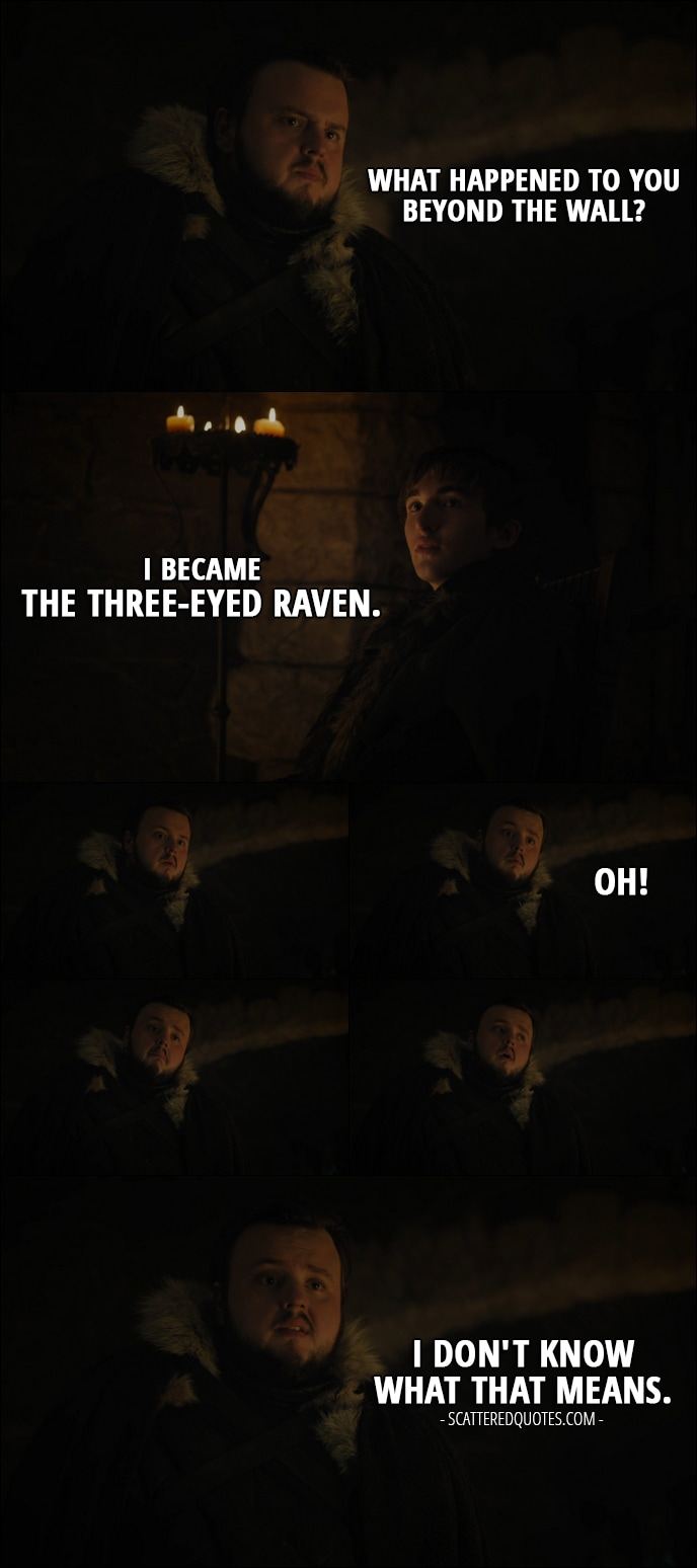 Quote from Game of Thrones 7x07 - Samwell Tarly: What happened to you beyond the Wall? Bran Stark: I became the Three-Eyed Raven. Samwell Tarly: Oh! I don't know what that means.