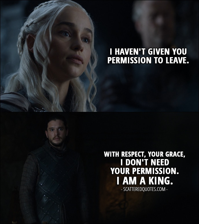 Quote from Game of Thrones 7x05 - Daenerys Targaryen: I haven't given you permission to leave. Jon Snow: With respect, Your Grace, I don't need your permission. I am a king.