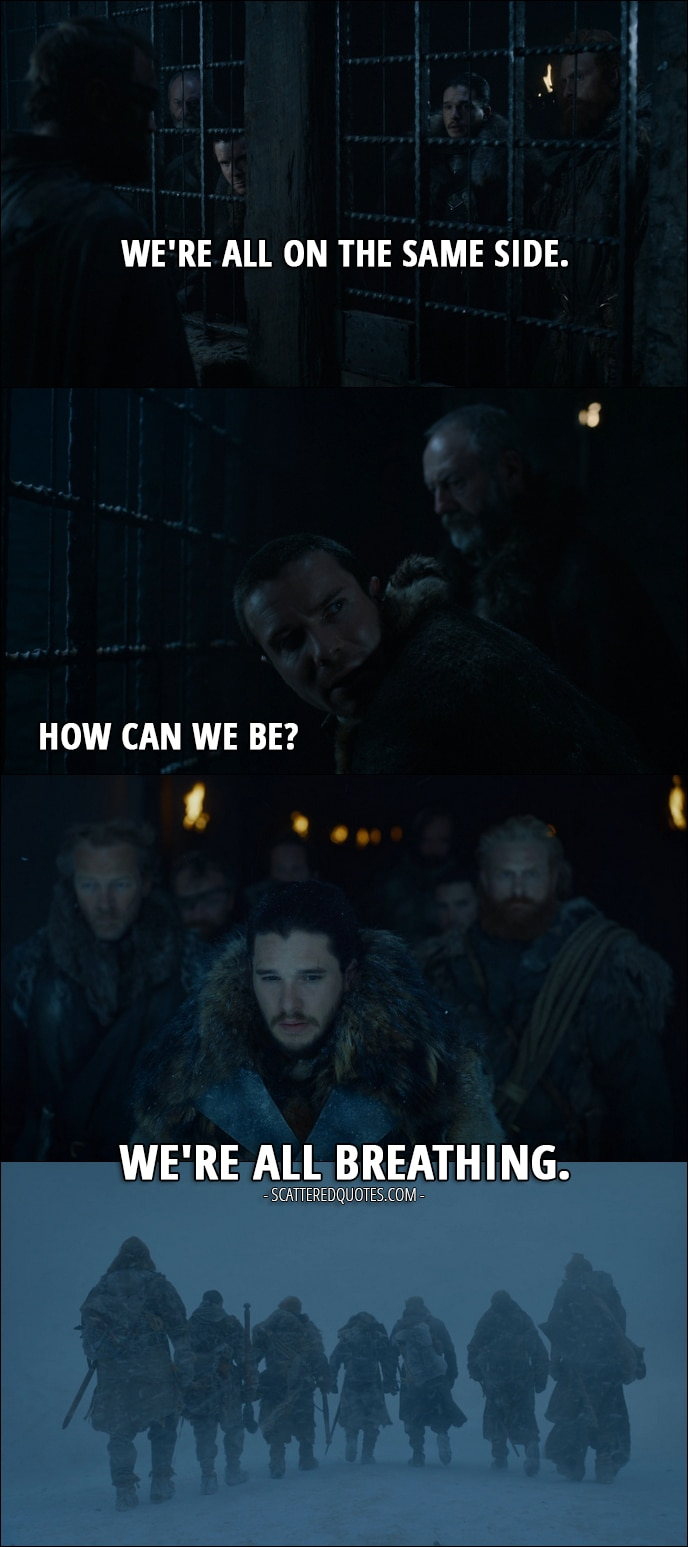 Quote from Game of Thrones 7x05 - Jon Snow: We're all on the same side. Gendry: How can we be? Jon Snow: We're all breathing.