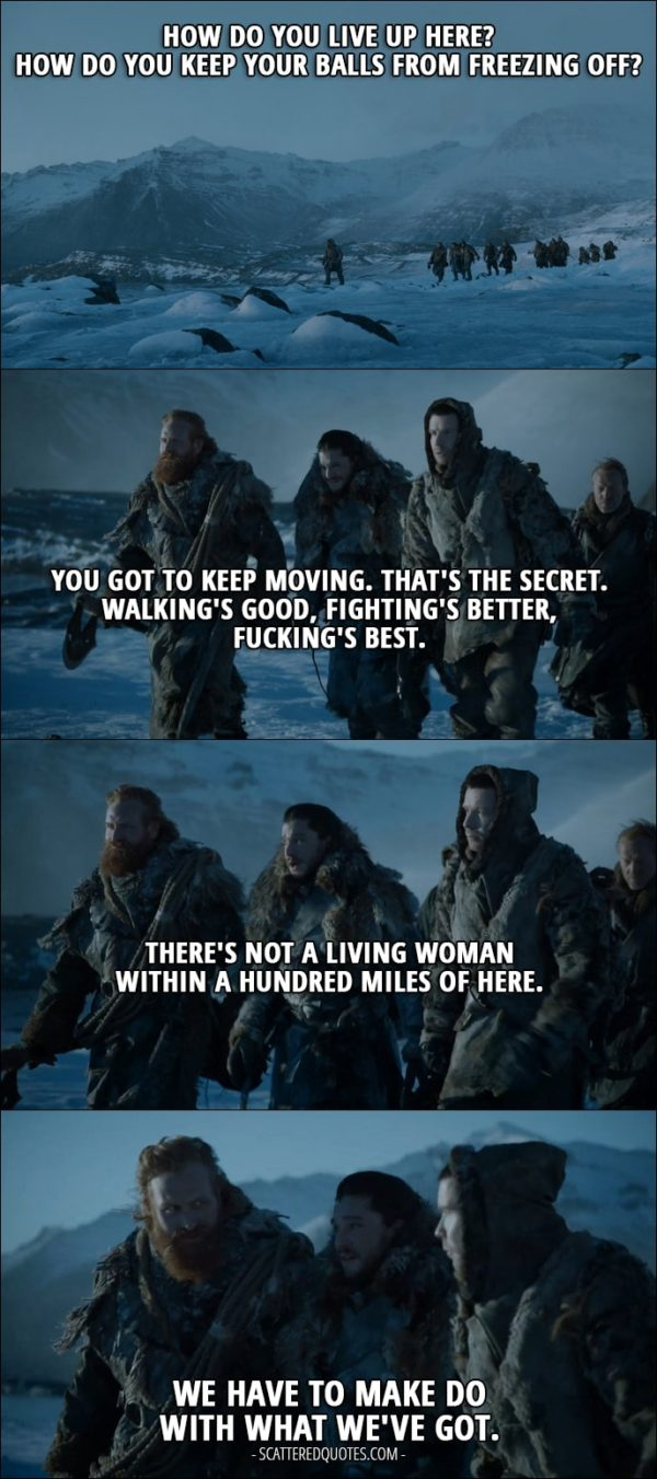 Quote from Game of Thrones 7x06 - Jon Snow: How do you live up here? How do you keep your balls from freezing off? Tormund: You got to keep moving. That's the secret. Walking's good, fighting's better, fucking's best. Jon Snow: There's not a living woman within a hundred miles of here. Tormund: We have to make do with what we've got.