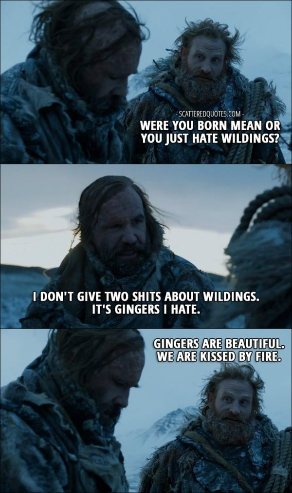 Quote from Game of Thrones 7x06 - Tormund: Were you born mean or you just hate wildings? Sandor Clegane: I don't give two shits about wildings. It's gingers I hate. Tormund: Gingers are beautiful. We are kissed by fire.