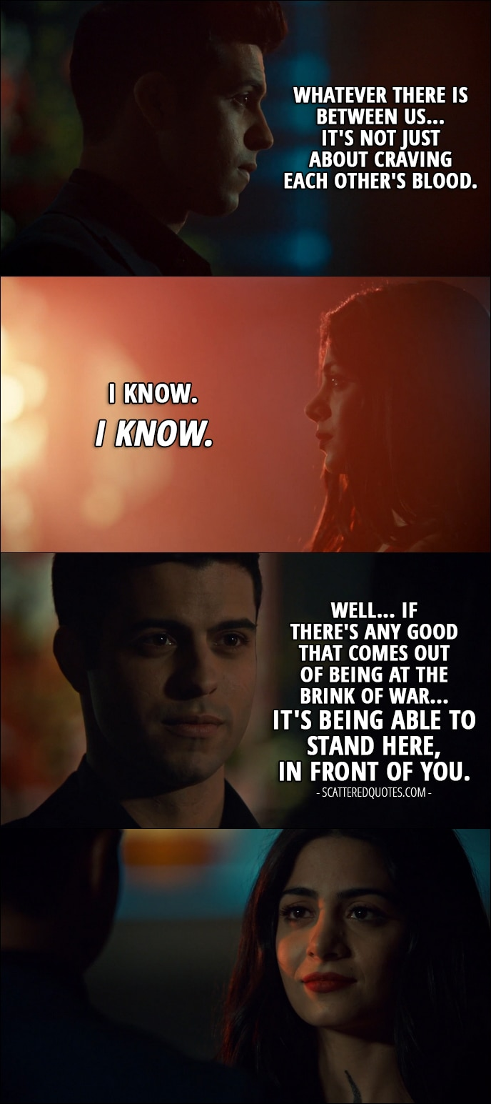 Quote from Shadowhunters 2x19 -  Raphael Santiago: Whatever there is between us... it's not just about craving each other's blood. Isabelle Lightwood: I know. I know. Raphael Santiago: Well... If there's any good that comes out of being at the brink of war... it's being able to stand here, in front of you.