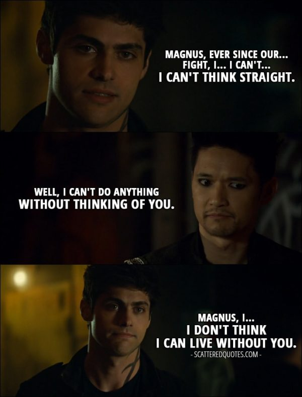 Quote from Shadowhunters 2x20 - Alec Lightwood: Magnus, ever since our... fight, I... I can't... I can't think straight. Magnus Bane: Well, I can't do anything without thinking of you. Alec Lightwood: Magnus, I... I don't think I can live without you.