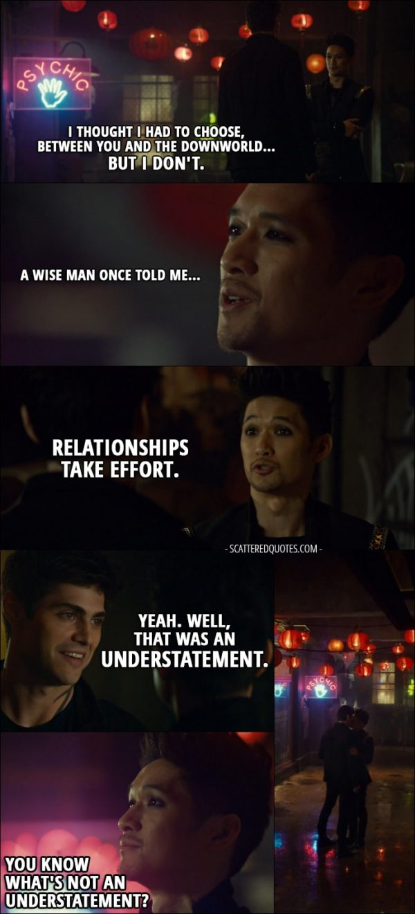 Quote from Shadowhunters 2x20 - Magnus Bane: I thought I had to choose, between you and the Downworld... but I don't. A wise man once told me... relationships take effort. Alec Lightwood: Yeah. Well, that was an understatement. Magnus Bane: You know what's not an understatement? (they kiss) I'm... all into parties, but... what do you say we get out of here?