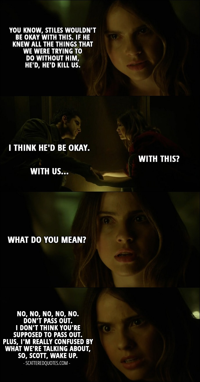 Quote from Teen Wolf 6x13 - Malia Tate: You know, Stiles wouldn't be okay with this. If he knew all the things that we were trying to do without him, he'd, he'd kill us. Scott McCall: I think he'd be okay. Malia Tate: With this? Scott McCall: With us... Malia Tate: What do you mean? No, no, no, no, no. Don't pass out. I don't think you're supposed to pass out. Plus, I'm really confused by what we're talking about, so, Scott, wake up.