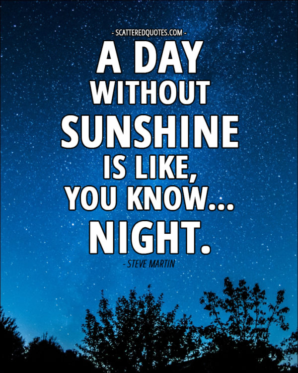 A day without sunshine is like, you know, night. - Steve Martin