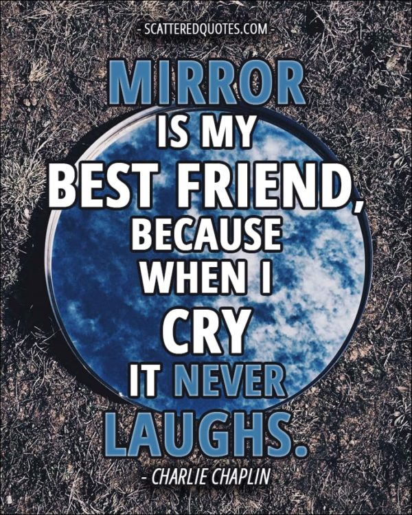 Mirror is my best friend, because when I cry it never laughs. - Charlie Chaplin