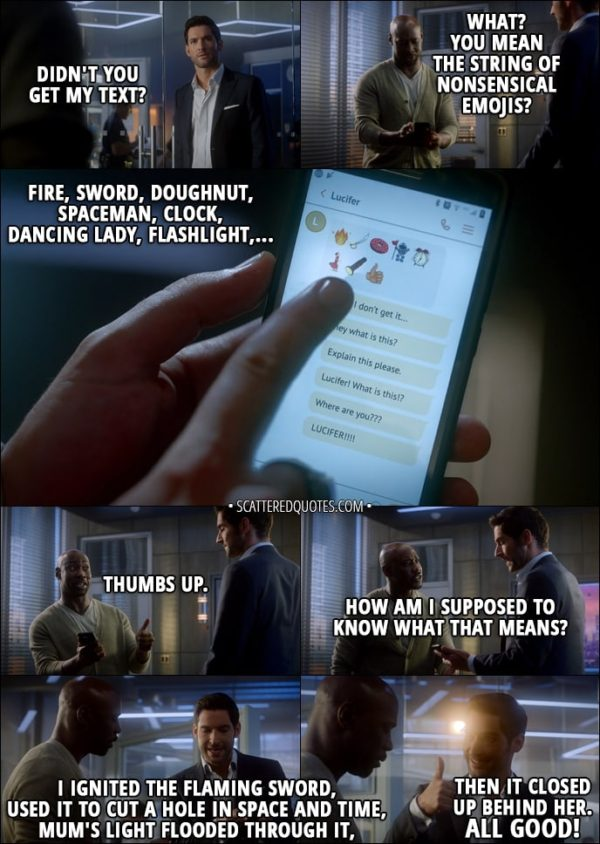 Quote from Lucifer 3x01 - Lucifer Morningstar: Didn't you get my text? Amenadiel: What? You mean the string of nonsensical emojis? Fire, sword, doughnut, spaceman, clock, dancing lady, flashlight, thumbs up. How am I supposed to know what that means? Lucifer Morningstar: I ignited the flaming sword, used it to cut a hole in space and time, Mum's light flooded through it, then it closed up behind her. All good!