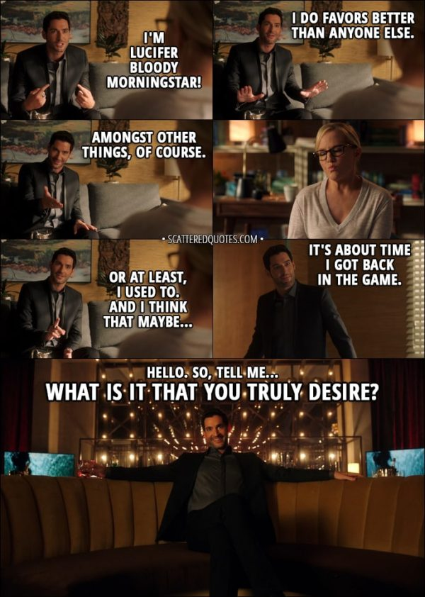 Quote from Lucifer 3x02 - Lucifer Morningstar: I'm Lucifer bloody Morningstar! I do favors better than anyone else. Amongst other things, of course. Or at least, I used to. And I think that maybe... it's about time I got back in the game. Hello. So, tell me. What is it that you truly desire?