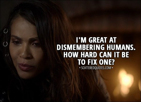 Quote from Lucifer 3x03 - Mazikeen: I'm great at dismembering humans. How hard can it be to fix one?