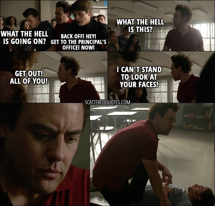Quote from Teen Wolf 6x14 - Coach Finstock (to students): What the hell is going on? Back off! Hey! Get to the Principal's office! Now! What the hell is this? Get out! All of you! I can't stand to look at your faces! (coach saving Liam from more beat up)