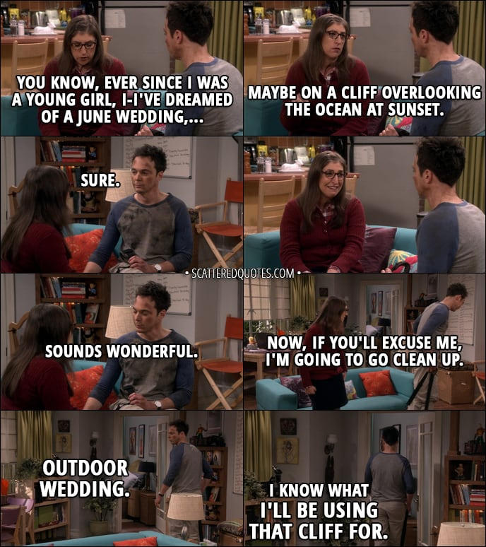 Quote from The Big Bang Theory 11x03 - Amy Farrah Fowler: You know, ever since I was a young girl, I-I've dreamed of a June wedding, maybe on a cliff overlooking the ocean at sunset. Sheldon Cooper: Sure. Sounds wonderful. Now, if you'll excuse me, I'm going to go clean up. (mumbling to himself): Outdoor wedding. I know what I'll be using that cliff for.