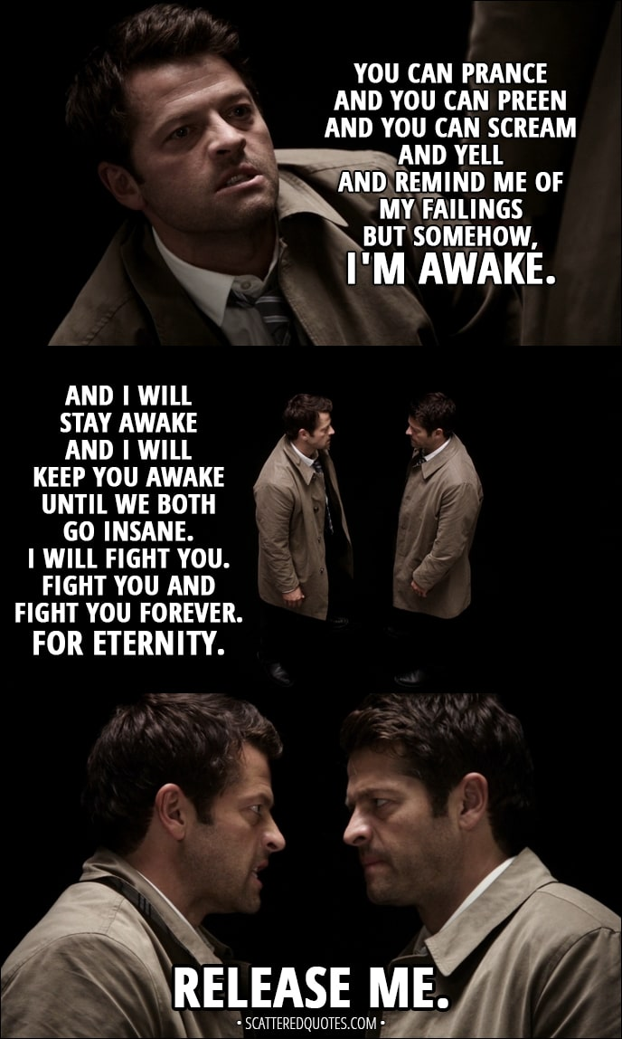Quote from Supernatural 13x04 - Castiel: You can prance and you can preen and you can scream and yell and remind me of my failings but somehow, I'm awake. And I will stay awake and I will keep you awake until we both go insane. I will fight you. Fight you and fight you forever. For eternity. Release me.