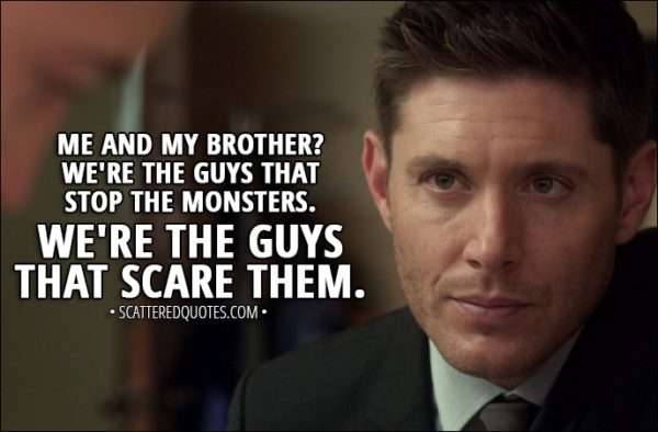 Quote from Supernatural 13x05 - Dean Winchester: I know what it's like to see monsters. And I know that even when they're gone, they never really go away. You see 'em when you close your eyes. You see 'em in your dreams... But you know what? Me and my brother? We're the guys that stop the monsters. We're the guys that scare them.