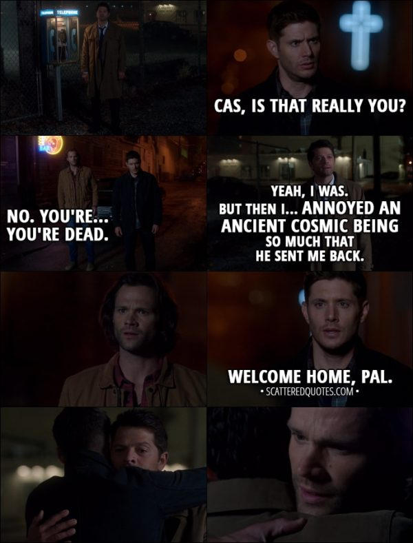 Quote from Supernatural 13x06 - Dean Winchester: Cas, is that really you? Sam Winchester: No. You're... you're dead. Castiel: Yeah, I was. But then I... annoyed an ancient cosmic being so much that he sent me back. Dean Winchester: Welcome home, pal.