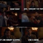 Quote from Supernatural 13x06 - Jack: Dean? Dean? Castiel: Jack, I wouldn't do that! (Jack wakes up Dean, who pulls a gun on him from under the pillow) I told you. He's an angry sleeper. Like a bear.