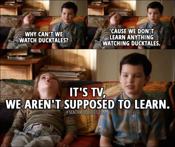 Quote from Young Sheldon 1x01 - Missy Cooper: Why can't we watch DuckTales? Sheldon Cooper: 'Cause we don't learn anything watching DuckTales. Missy Cooper: It's TV, we aren't supposed to learn.