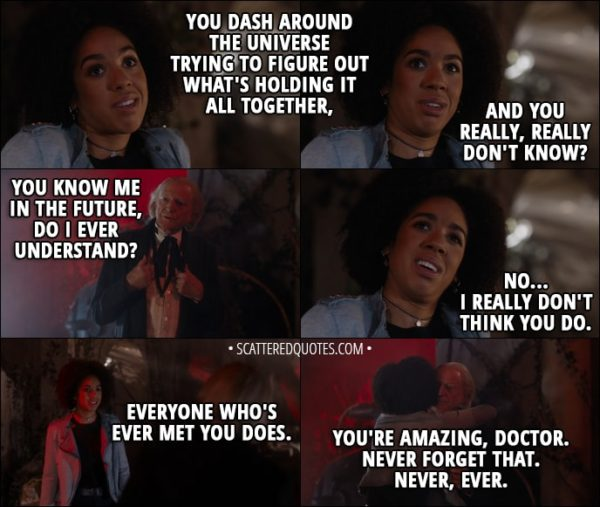 Quote from Doctor Who 11x00 - Bill Potts: You dash around the universe trying to figure out what's holding it all together, and you really, really don't know? First Doctor: You know me in the future, do I ever understand? Bill Potts: No... I really don't think you do. Everyone who's ever met you does. You're amazing, Doctor. Never forget that. Never, ever.
