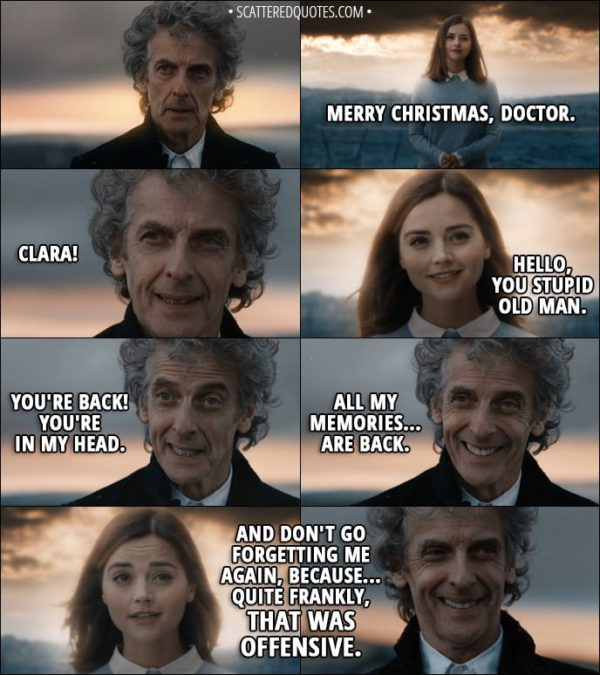Quote from Doctor Who 11x00 - Clara Oswald: Merry Christmas, Doctor. Twelfth Doctor: Clara! Clara Oswald: Hello, you stupid old man. Twelfth Doctor: You're back! You're in my head. All my memories... are back. Clara Oswald: And don't go forgetting me again, because... quite frankly, that was offensive. Bill Potts: Memories - important, right?