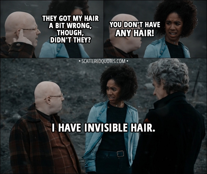 Quote from Doctor Who 11x00 - Nardole: They got my hair a bit wrong, though, didn't they? Bill Potts: You don't have any hair! Nardole: I have invisible hair.
