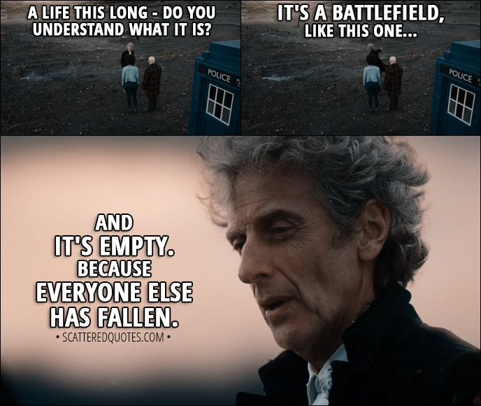 Quote from Doctor Who 11x00 - Twelfth Doctor: A life this long - do you understand what it is? It's a battlefield, like this one... and it's empty. Because everyone else has fallen.