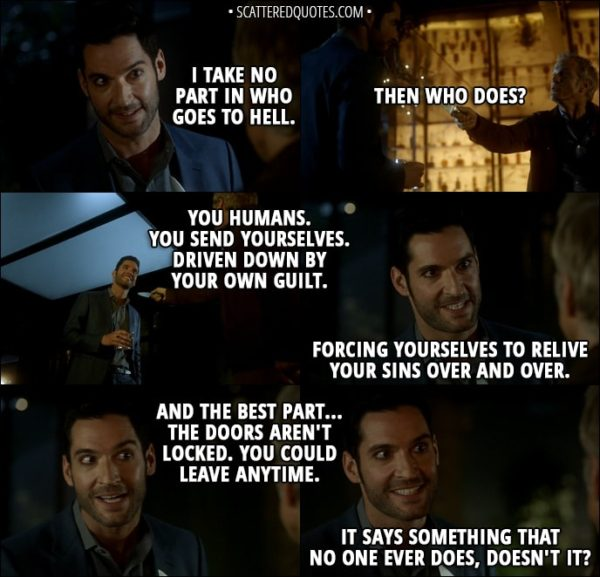Quote from Lucifer 3x07 - Lucifer Morningstar: I take no part in who goes to Hell. Reese Getty: Then who does? Lucifer Morningstar: You humans. You send yourselves. Driven down by your own guilt. Forcing yourselves to relive your sins over and over. And the best part... the doors aren't locked. You could leave anytime. It says something that no one ever does, doesn't it?
