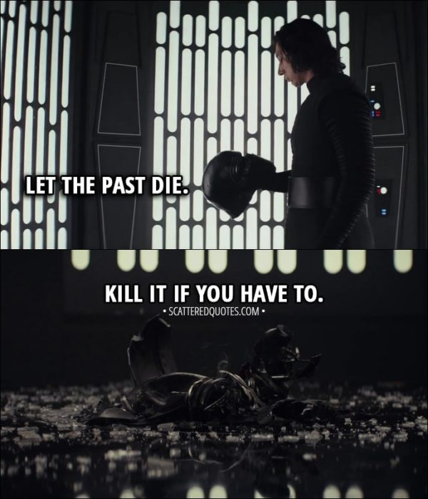 Quote from Star Wars: The Last Jedi (2017) - Kylo Ren (to Rey): Let the past die. Kill it if you have to. That's the only way to become what you were meant to be.