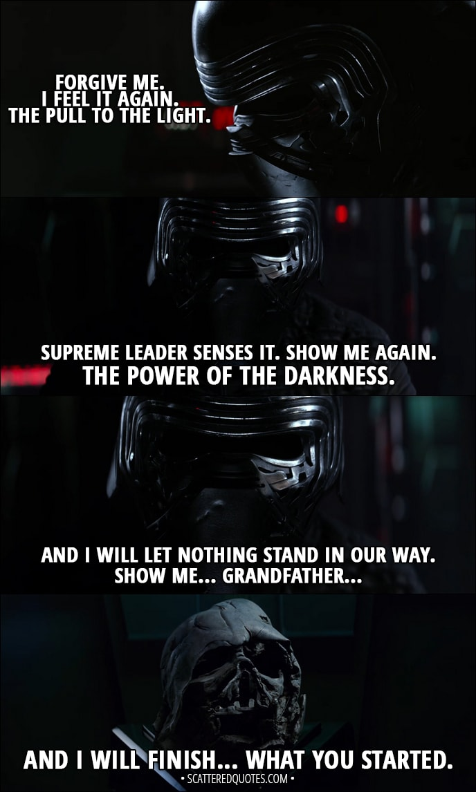 Quote from Star Wars: The Force Awakens (2015) - Kylo Ren: Forgive me. I feel it again. The pull to the light. Supreme Leader senses it. Show me again. The power of the darkness. And I will let nothing stand in our way. Show me... Grandfather... and I will finish... what you started.