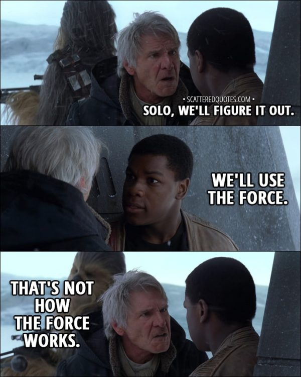 Quote from Star Wars: The Force Awakens (2015) - Finn: Solo, we'll figure it out. We'll use the Force. Han Solo: That's not how the Force works.