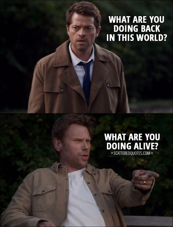 Quote from Supernatural 13x07 - Castiel: What are you doing back in this world? Lucifer: What are you doing alive? Castiel: It's complicated. Lucifer: Same here.