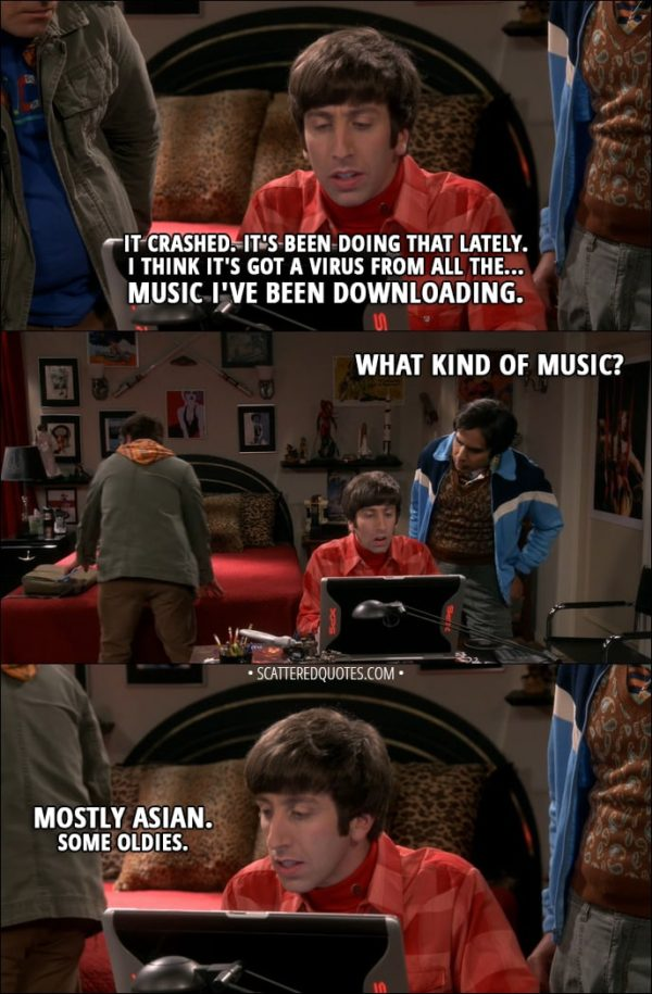 Quote from The Big Bang Theory 11x09 - Howard Wolowitz: It crashed. It's been doing that lately. I think it's got a virus from all the... music I've been downloading. Rajesh Koothrappali: What kind of music? Howard Wolowitz: Mostly Asian. Some oldies.