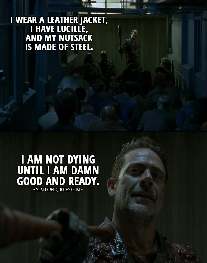 Quote from The Walking Dead 8x05 - Negan: I am guessing that a lot of you fine folks thought I was dead, chewed up, never to be crapped out again. Well, here's a little refresher on who the hell I am. I wear a leather jacket, I have Lucille, and my nutsack is made of steel. I am not dying until I am damn good and ready. Now, if you'll all excuse me, I am in deep need of a sandwich, a shower, and some of that, uh, wilting lion orchid deep-tissue shit that Frankie learned in San Francisco. Hell, I might do it all at once. But after that, we have some serious business to attend to. Like talking to my right-hand man. You see, we got to figure out how all this could've happened like it happened. And then... Well, and then we're gonna get back doing what we have always done. We will save people.