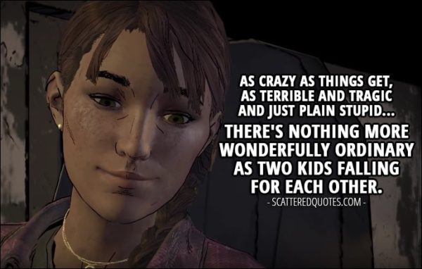 Quotes from The Walking Dead (game) 3x04 - Kate: In case you haven't noticed, Gabe's got a little crush on Clementine. He like-likes her, you get it? Javi: I hope it works out for them. I really do. They're got for each other. I think. Kate: Think their first official date will be target practice? Javi: Then skinning and eating a wild animal. Kate: Ah, young love. It's so... normal. You know? Like, as crazy as things get, as terrible and tragic and just plain stupid... There's nothing more wonderfully ordinary as two kids falling for each other.