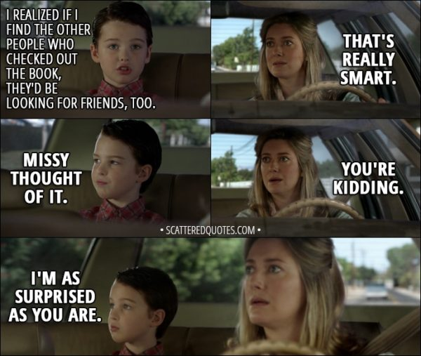 Quote from Young Sheldon 1x02 - Sheldon Cooper: I realized if I find the other people who checked out the book, they'd be looking for friends, too. Mary Cooper: That's really smart. Sheldon Cooper: Missy thought of it. Mary Cooper: You're kidding. Sheldon Cooper: I'm as surprised as you are.