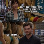 Quote from Fifty Shades of Grey (2015) - Anastasia Steele: Rope, tape, cable ties. You're the complete serial killer. Christian Grey: Not today.