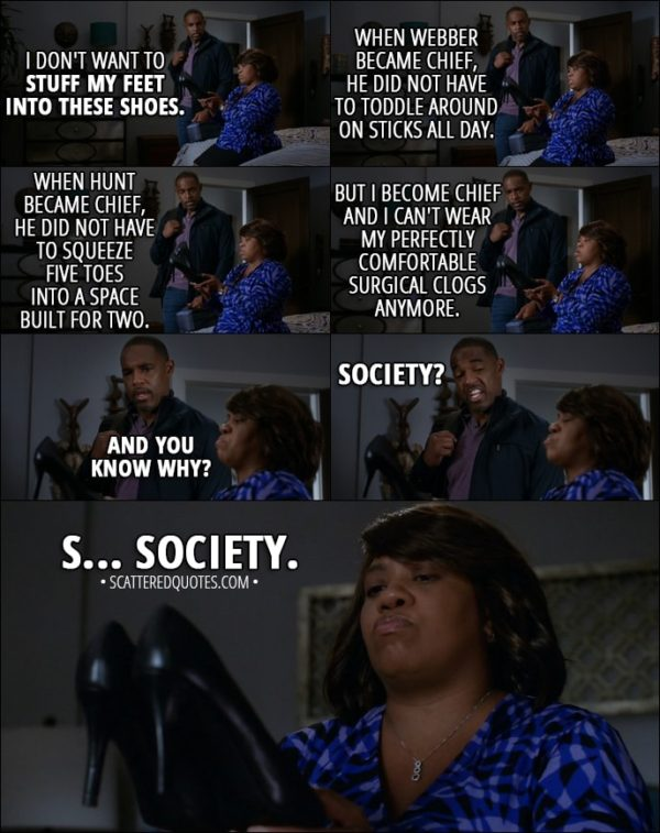 Quote from Grey's Anatomy 14x02 - Miranda Bailey: I don't want to stuff my feet into these shoes. You know, when Webber became chief, he did not have to toddle around on sticks all day. When Hunt became chief, he did not have to squeeze five toes into a space built for two. But I become chief and I can't wear my perfectly comfortable surgical clogs anymore. And you know why? Ben Warren: Society? Miranda Bailey: S... Society.