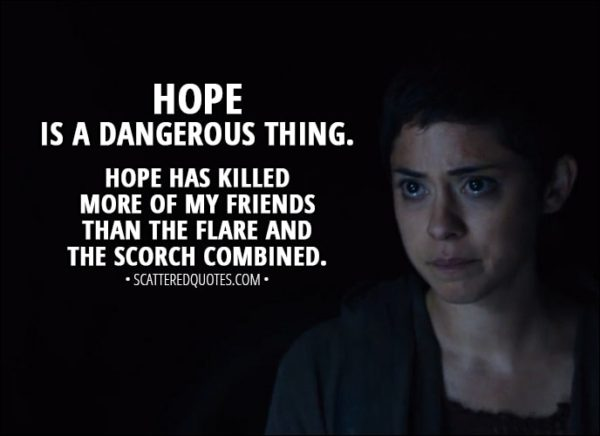 Quote from Maze Runner: The Scorch Trials (2015) - Brenda: Hope is a dangerous thing. Hope has killed more of my friends than the Flare and the Scorch combined.